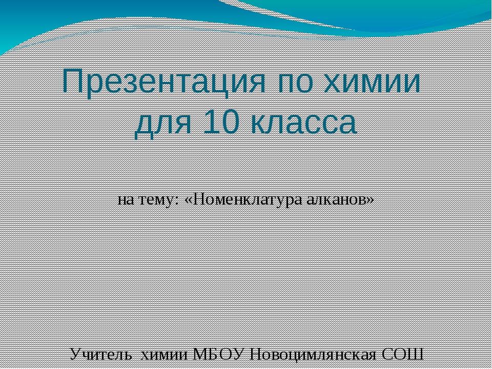 Презентация по химии для 10 класса на тему: «Номенклатура алканов» Учитель х...