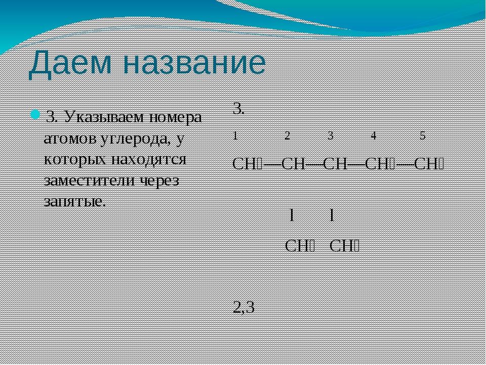 Даем название 3. Указываем номера атомов углерода, у которых находятся замест...
