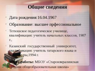 Общие сведения Дата рождения:16.04.1967 Образование: высшее прфессиональное Т