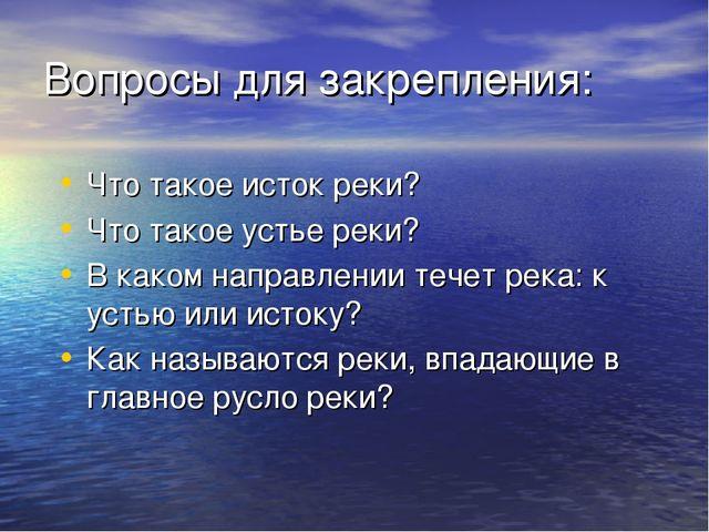 Вопросы для закрепления: Что такое исток реки? Что такое устье реки? В каком...