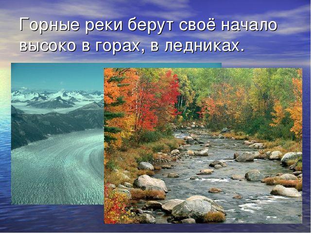 Горные реки берут своё начало высоко в горах, в ледниках.