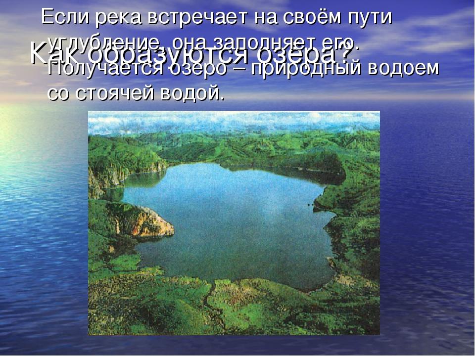 Как образуются озёра? Если река встречает на своём пути углубление, она запол...