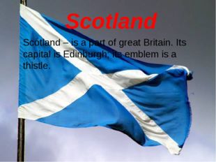 Scotland Scotland – is a part of great Britain. Its capital is Edinburgh; it