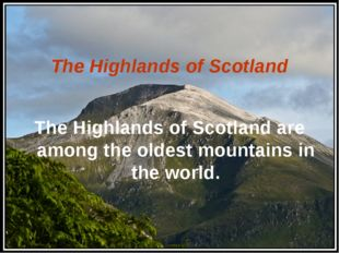The Highlands of Scotland The Highlands of Scotland are among the oldest mou