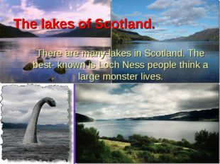 The lakes of Scotland. There are many lakes in Scotland. The best- known is L
