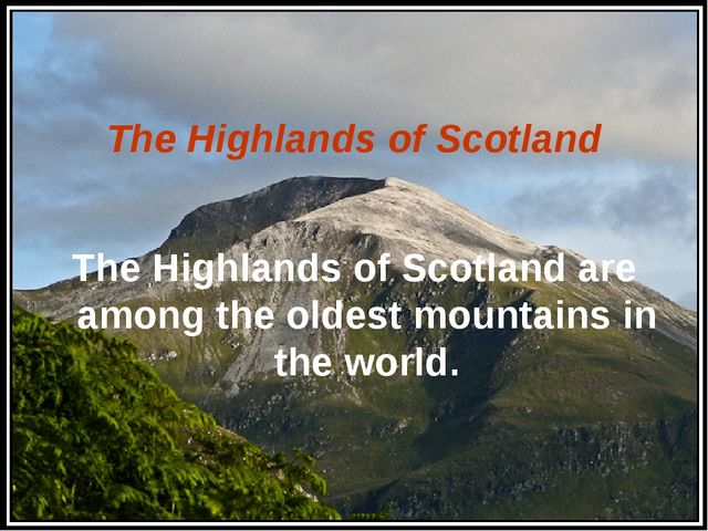 The Highlands of Scotland The Highlands of Scotland are among the oldest mou...