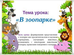 Тема урока: «В зоопарке» Цель урока: формирование представления о зоопарке ка