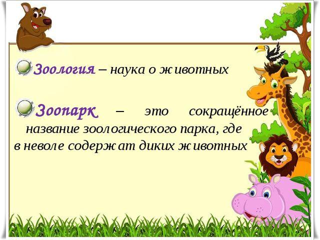 Зоология – наука о животных Зоопарк – это сокращённое название зоологического...