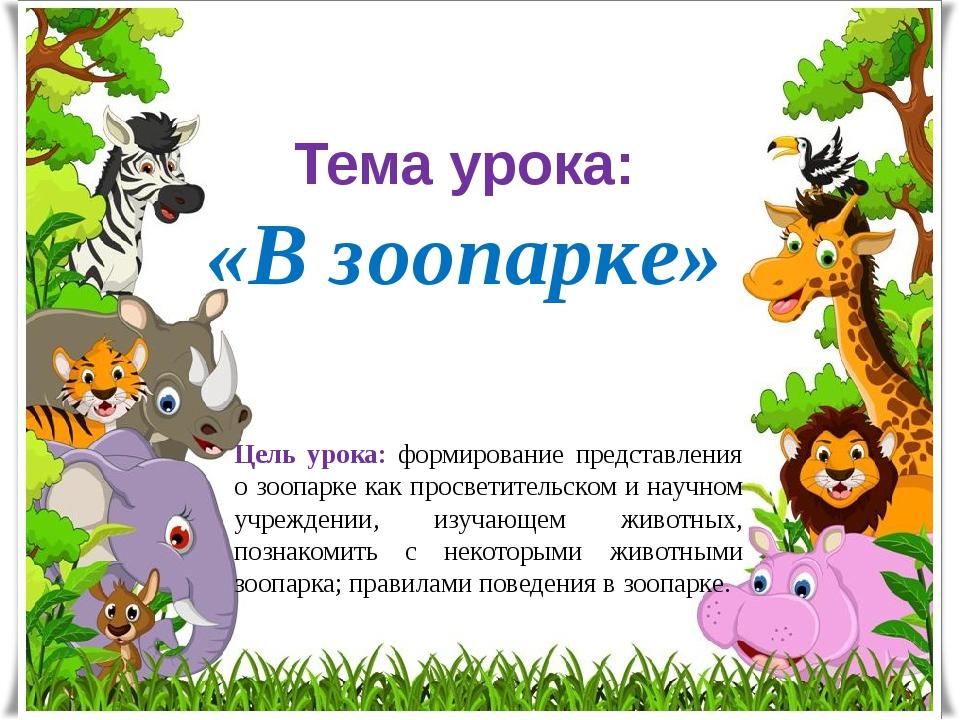 Тема урока: «В зоопарке» Цель урока: формирование представления о зоопарке ка...