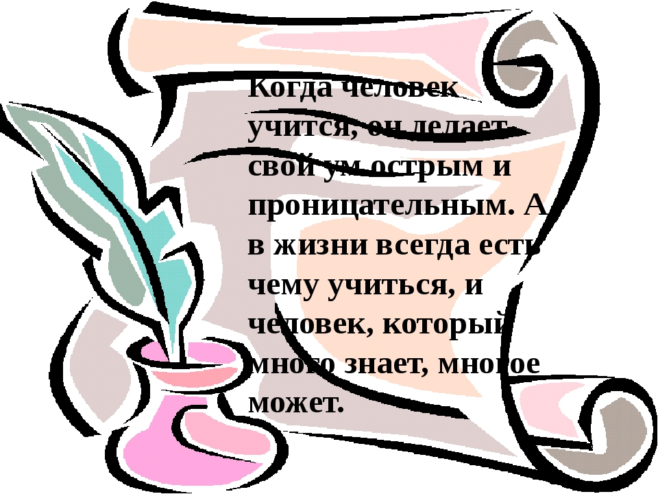 Когда человек учится, он делает свой ум острым и проницательным. А в жизни вс...