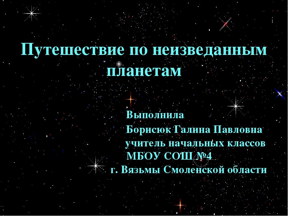 Путешествие по неизведанным планетам Выполнила Борисюк Галина Павловна учите...