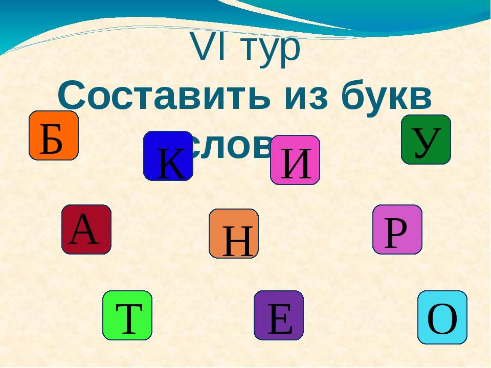 VI тур Составить из букв слово Б К А И У Н Р Е Т О