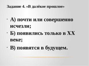 Задание 4. «В далёкое прошлое» А) почти или совершенно исчезли; Б) появились
