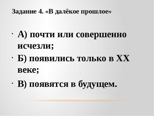 Задание 4. «В далёкое прошлое» А) почти или совершенно исчезли; Б) появились...