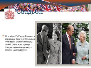 Свадьба: 20 ноября1947 годаЕлизавета вступила в брак с лейтенантом Филиппом