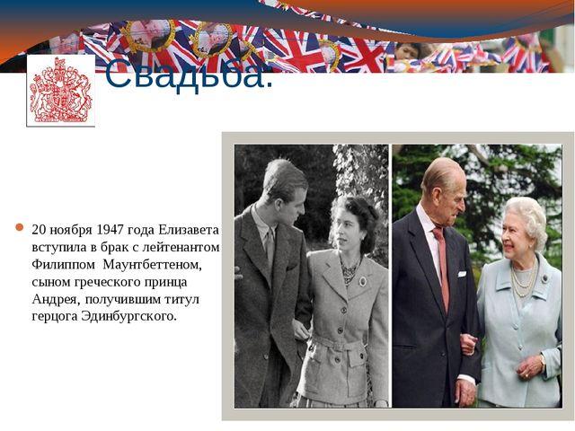 Свадьба: 20 ноября1947 годаЕлизавета вступила в брак с лейтенантом Филиппом...