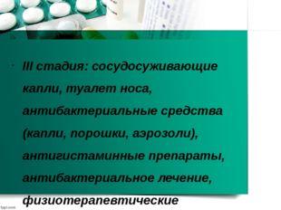 III стадия: сосудосуживающие капли, туалет носа, антибактериальные средства (