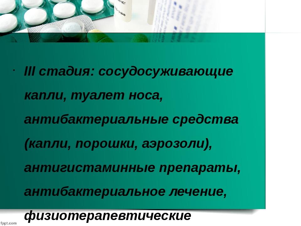 III стадия: сосудосуживающие капли, туалет носа, антибактериальные средства (...