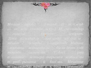 Мешіт - (араб.: مسجد [ˈmæsdʒɪd] - мәсжид — «сәжде ететін жер») Мұсылмандар