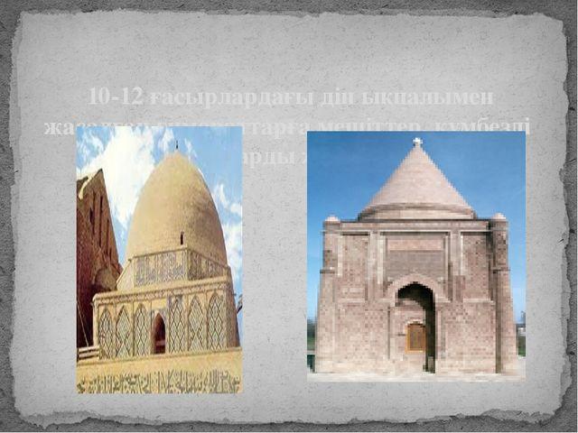 10-12 ғасырлардағы дін ықпалымен жасалған ғимараттарға мешіттер, күмбезді құ...