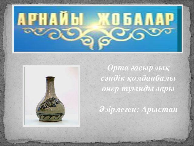 Орта ғасырлық сәндік қолданбалы өнер туындылары Әзірлеген: Арыстан
