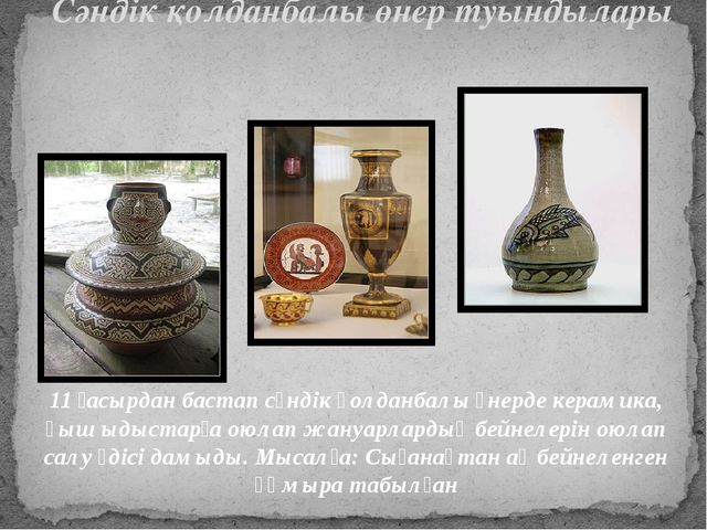 Сәндік қолданбалы өнер туындылары 11 ғасырдан бастап сәндік қолданбалы өнерде...