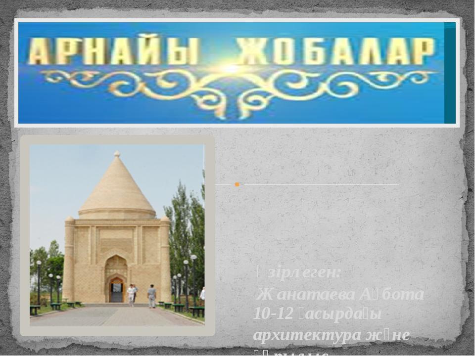Әзірлеген: Жанатаева Ақбота 10-12 ғасырдағы архитектура және құрылыс. Оқушыла...