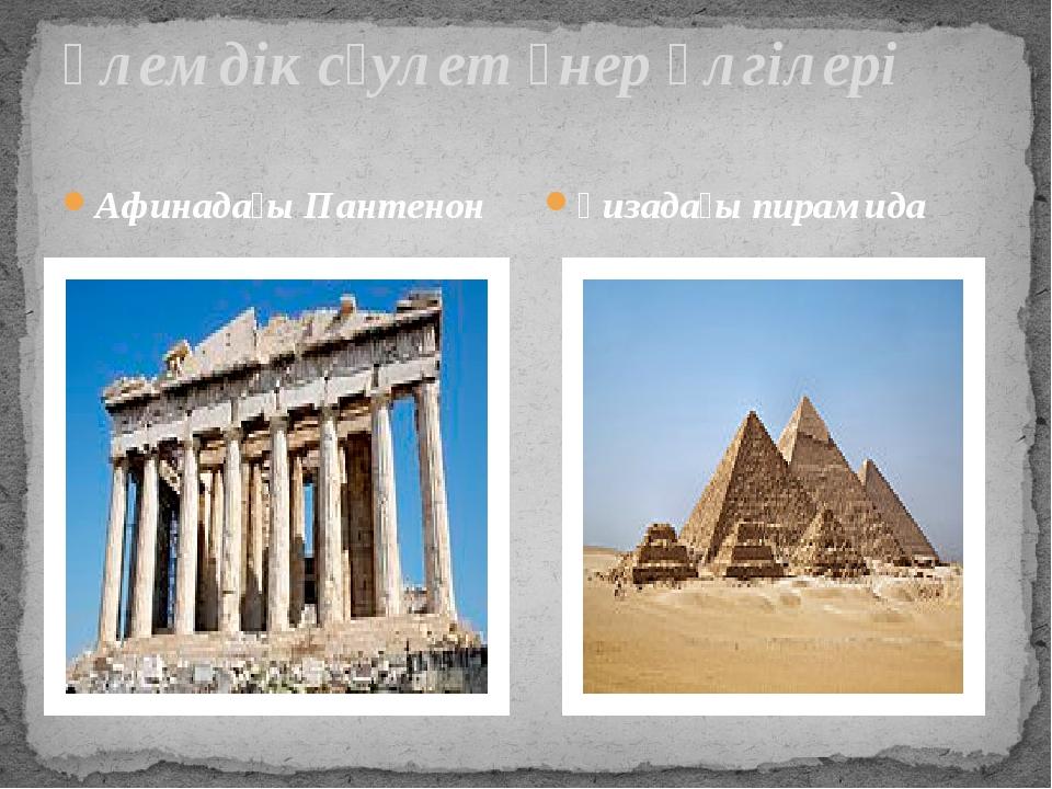 Әлемдік сәулет өнер үлгілері Афинадағы Пантенон Ғизадағы пирамида