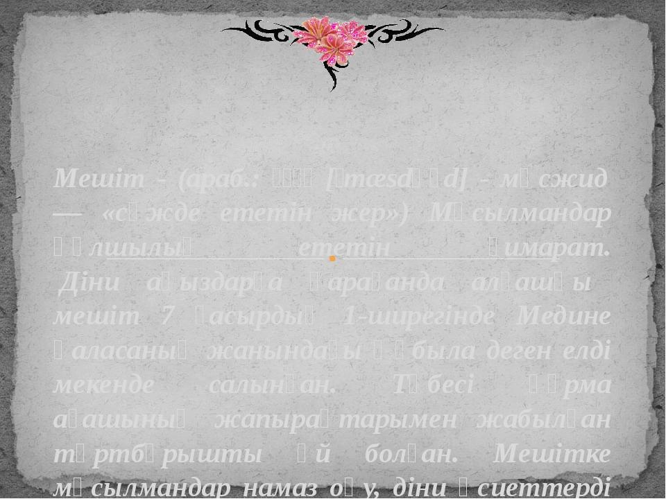 Мешіт - (араб.: مسجد [ˈmæsdʒɪd] - мәсжид — «сәжде ететін жер») Мұсылмандар...