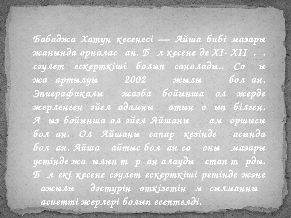 Бабаджа Хатун кесенесі — Айша бибі мазары жанында орналасқан. Бұл кесене де X...
