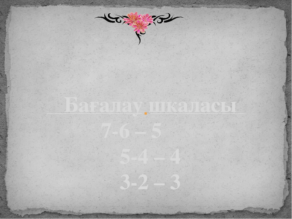 Бағалау шкаласы 7-6 – 5 5-4 – 4 3-2 – 3