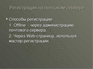 Регистрация на почтовом сервере Способы регистрации: 1. Offline - через адми