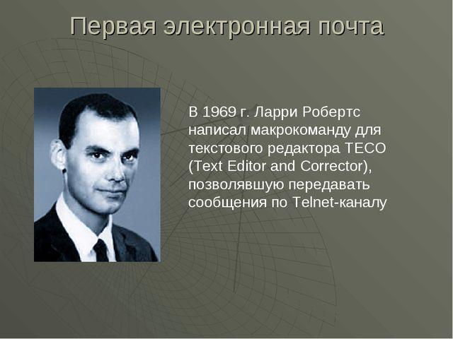 Первая электронная почта В 1969 г. Ларри Робертс написал макрокоманду для тек...