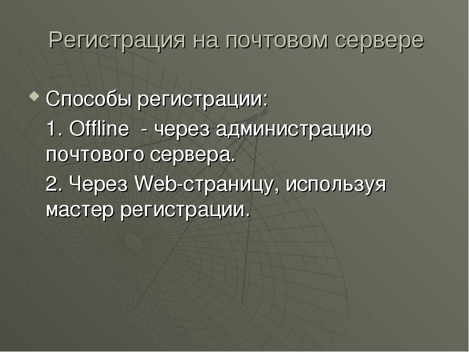 Регистрация на почтовом сервере Способы регистрации: 1. Offline - через адми...