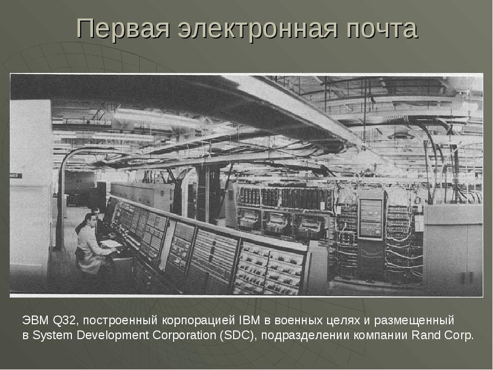 Первая электронная почта ЭВМ Q32, построенный корпорацией IBM в военных целях...