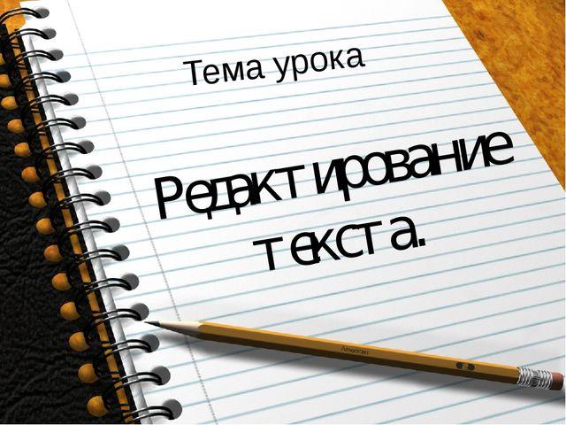 Тема урока Редактирование текста.