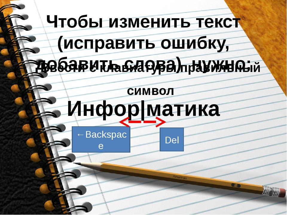 Чтобы изменить текст (исправить ошибку, добавить слова) нужно: Ввести с клави...