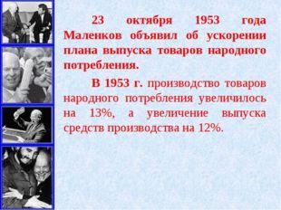 23 октября 1953 года Маленков объявил об ускорении плана выпуска товаров нар