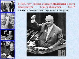 В 1955 году Хрущев смещаетМаленковас поста Председателя СоветаМинистров СС