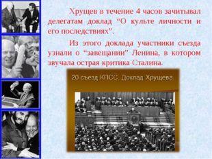 """Хрущев в течение 4 часов зачитывал делегатам доклад """"О культе личности и его"""