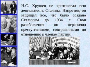 Н.С. Хрущев не критиковал всю деятельность Сталина. Напротив, он защищал все,