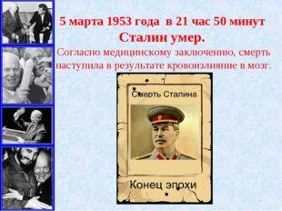 5 марта1953 года в 21 час 50 минут Сталин умер. Согласно медицинскому заклю