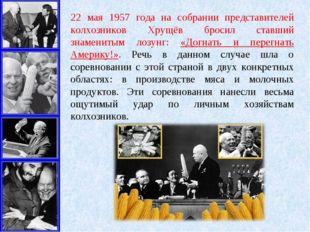 22 мая 1957 года на собрании представителей колхозников Хрущёв бросил ставший