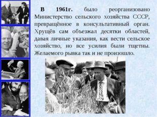В 1961г. было реорганизовано Министерство сельского хозяйства СССР, превращён