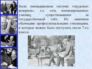 Была ликвидирована система «трудовых резервов», т.е. сеть военизированных учи
