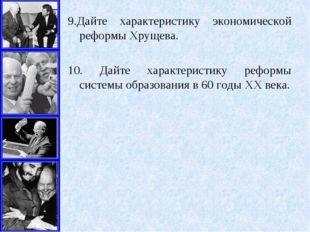 9.Дайте характеристику экономической реформы Хрущева. 10. Дайте характеристик