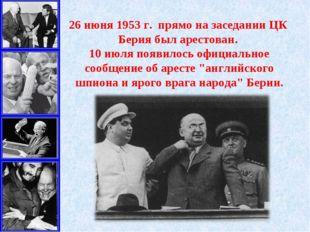 26июня 1953г. прямо на заседании ЦК Берия был арестован. 10июля появилось