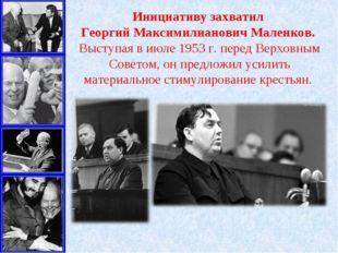 Инициативу захватил Георгий Максимилианович Маленков. Выступая в июле 1953г.