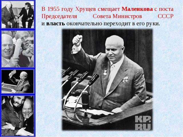 В 1955 году Хрущев смещаетМаленковас поста Председателя СоветаМинистров СС...