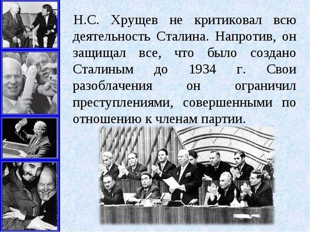 Н.С. Хрущев не критиковал всю деятельность Сталина. Напротив, он защищал все,...